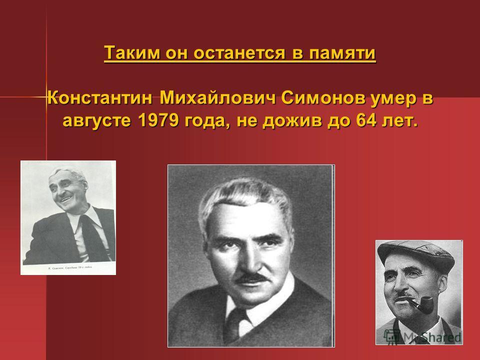 Таким он останется в памяти Константин Михайлович Симонов умер в августе 1979 года, не дожив до 64 лет.