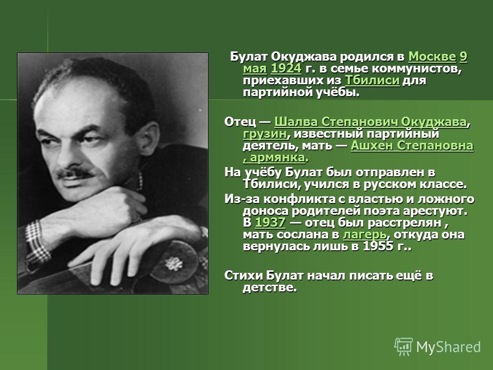 Булат Окуджава родился в Москве 9 мая 1924 г. в семье коммунистов, приехавших из Тбилиси для партийной учёбы. Булат Окуджава родился в Москве 9 мая 1924 г. в семье коммунистов, приехавших из Тбилиси для партийной учёбы.Москве9 мая1924ТбилисиМоскве9 м