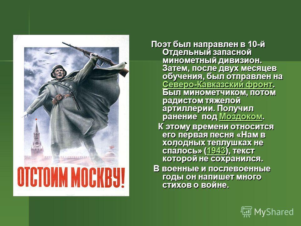 Поэт был направлен в 10-й Отдельный запасной минометный дивизион. Затем, после двух месяцев обучения, был отправлен на Северо-Кавказский фронт. Был минометчиком, потом радистом тяжелой артиллерии. Получил ранение под Моздоком. Северо-Кавказский фронт