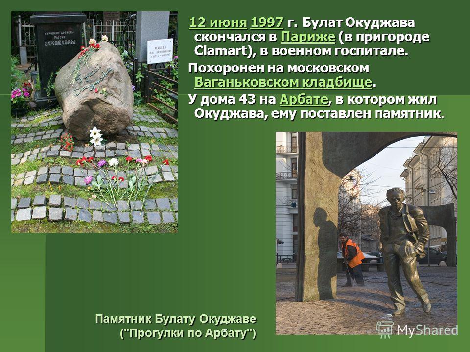 12 июня 1997 г. Булат Окуджава скончался в Париже (в пригороде Сlamart), в военном госпитале. 12 июня 1997 г. Булат Окуджава скончался в Париже (в пригороде Сlamart), в военном госпитале.12 июня1997Париже12 июня1997Париже Похоронен на московском Вага