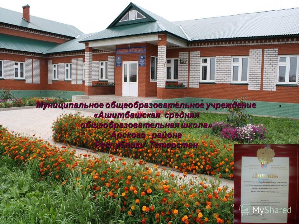 Муниципальное общеобразовательное учреждение «Ашитбашская средняя общеобразовательная школа» Арского района Республики Татарстан