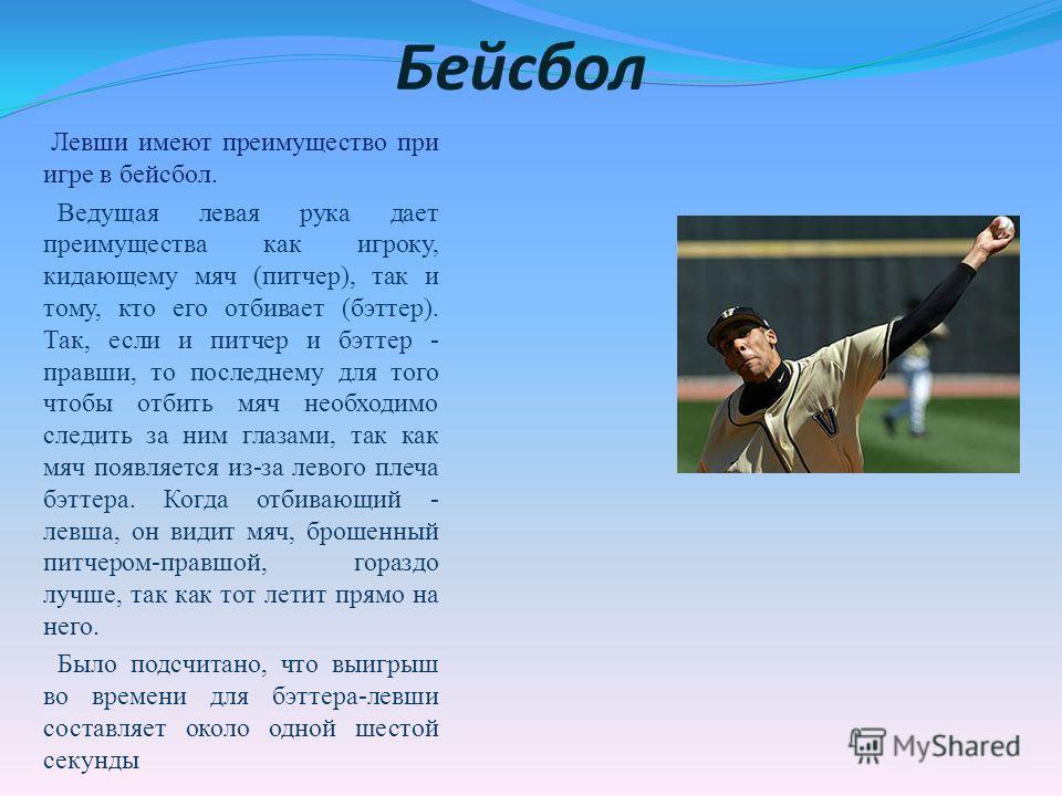 Бейсбол Левши имеют преимущество при игре в бейсбол. Ведущая левая рука дает преимущества как игроку, кидающему мяч (питчер), так и тому, кто его отбивает (бэттер). Так, если и питчер и бэттер - правши, то последнему для того чтобы отбить мяч необход