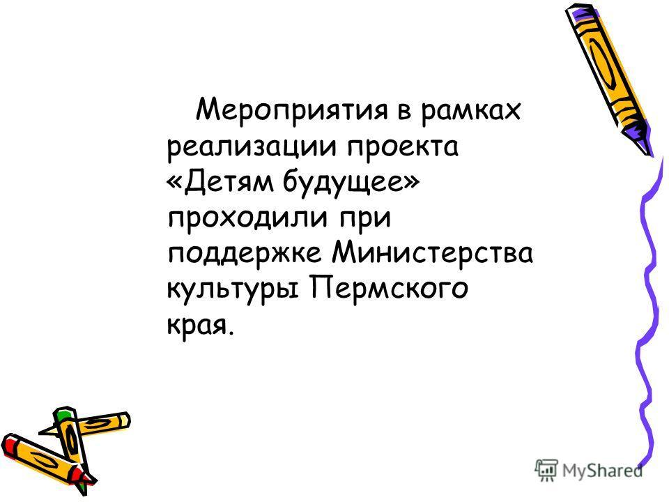 Мероприятия в рамках реализации проекта «Детям будущее» проходили при поддержке Министерства культуры Пермского края.