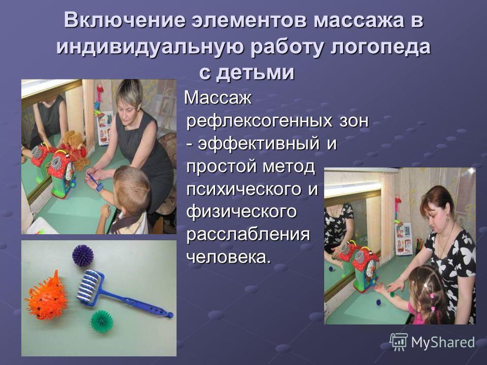Включение элементов массажа в индивидуальную работу логопеда с детьми Массаж рефлексогенных зон - эффективный и простой метод психического и физического расслабления человека. Массаж рефлексогенных зон - эффективный и простой метод психического и физ