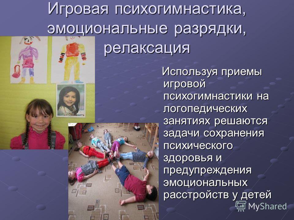 Игровая психогимнастика, эмоциональные разрядки, релаксация Используя приемы игровой психогимнастики на логопедических занятиях решаются задачи сохранения психического здоровья и предупреждения эмоциональных расстройств у детей Используя приемы игров