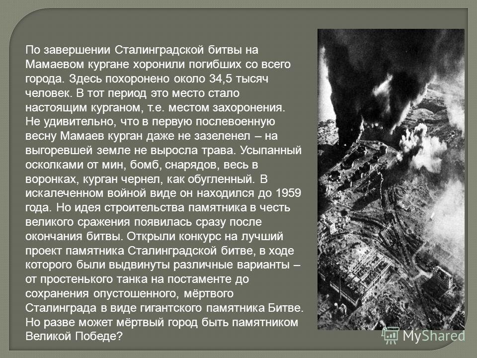 По завершении Сталинградской битвы на Мамаевом кургане хоронили погибших со всего города. Здесь похоронено около 34,5 тысяч человек. В тот период это место стало настоящим курганом, т.е. местом захоронения. Не удивительно, что в первую послевоенную в