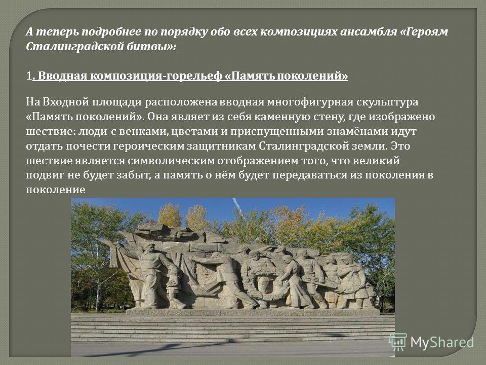 А теперь подробнее по порядку обо всех композициях ансамбля «Героям Сталинградской битвы»: 1. Вводная композиция-горельеф «Память поколений» На Входной площади расположена вводная многофигурная скульптура «Память поколений». Она являет из себя каменн
