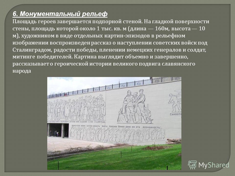 6. Монументальный рельеф Площадь героев завершается подпорной стеной. На гладкой поверхности стены, площадь которой около 1 тыс. кв. м (длина 160м, высота 10 м), художником в виде отдельных картин-эпизодов в рельефном изображении воспроизведен расска