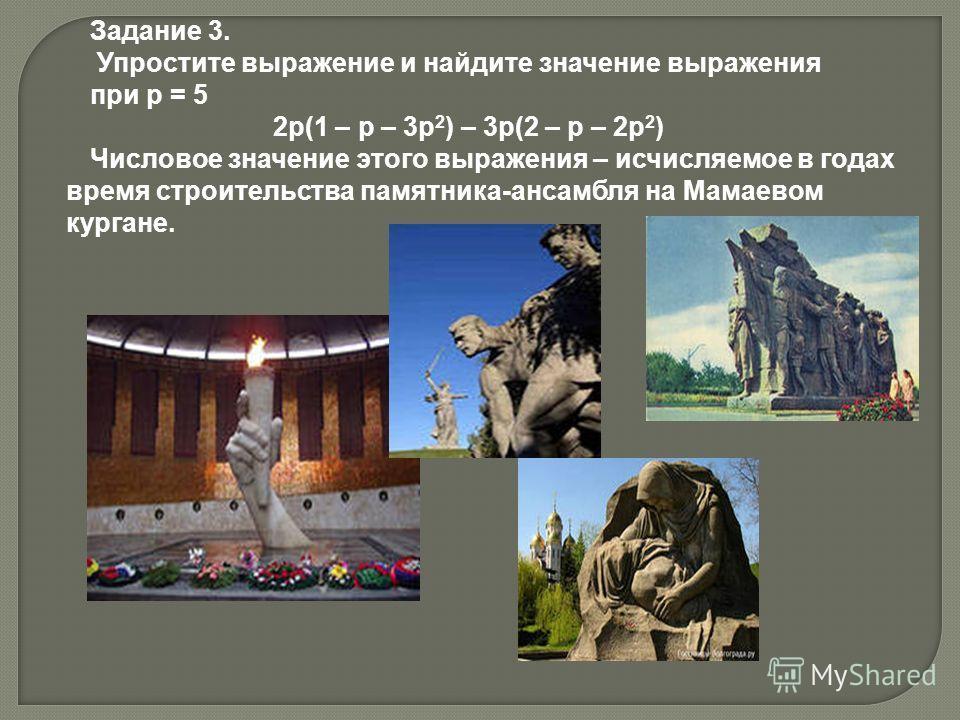 Задание 3. Упростите выражение и найдите значение выражения при p = 5 2p(1 – p – 3p 2 ) – 3p(2 – p – 2p 2 ) Числовое значение этого выражения – исчисляемое в годах время строительства памятника-ансамбля на Мамаевом кургане.