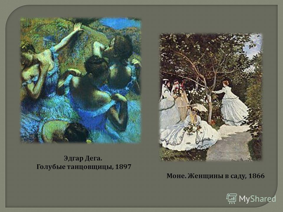 Эдгар Дега. Голубые танцовщицы, 1897 Моне. Женщины в саду, 1866