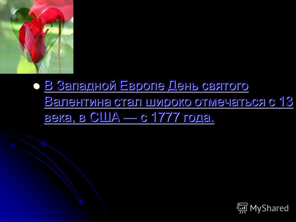В Западной Европе День святого Валентина стал широко отмечаться с 13 века, в США с 1777 года.
