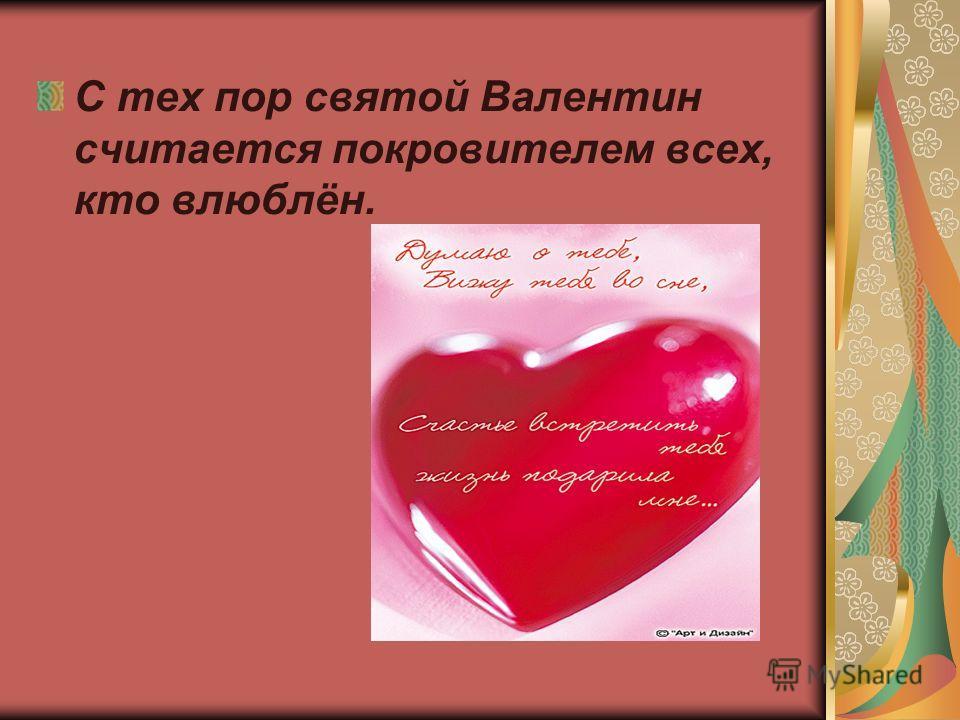 С тех пор святой Валентин считается покровителем всех, кто влюблён.