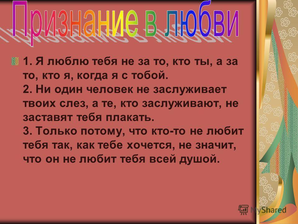 1. Я люблю тебя не за то, кто ты, а за то, кто я, когда я с тобой. 2. Ни один человек не заслуживает твоих слез, а те, кто заслуживают, не заставят тебя плакать. 3. Только потому, что кто-то не любит тебя так, как тебе хочется, не значит, что он не л