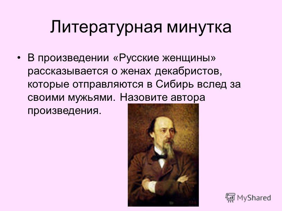 Литературная минутка В произведении «Русские женщины» рассказывается о женах декабристов, которые отправляются в Сибирь вслед за своими мужьями. Назовите автора произведения.