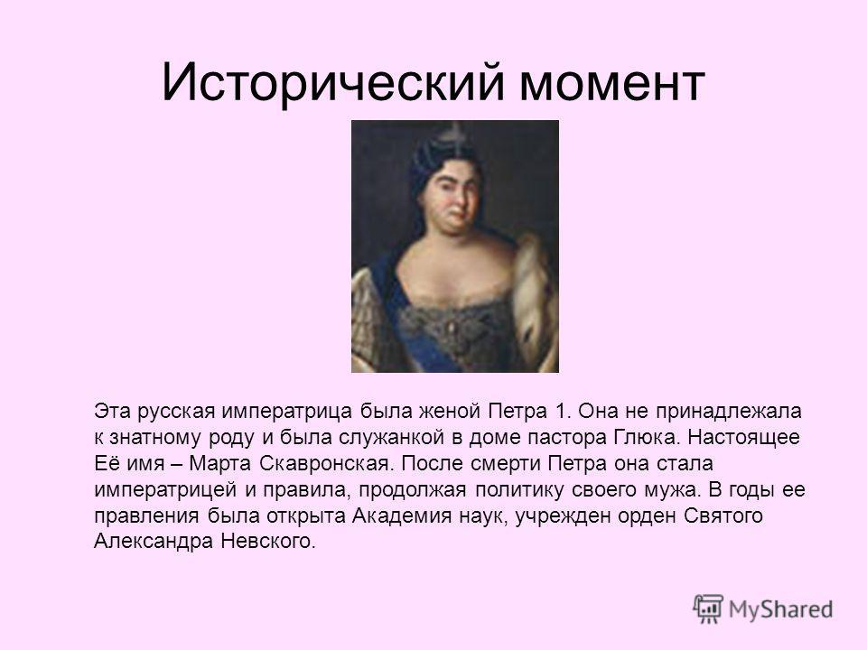 Исторический момент Эта русская императрица была женой Петра 1. Она не принадлежала к знатному роду и была служанкой в доме пастора Глюка. Настоящее Её имя – Марта Скавронская. После смерти Петра она стала императрицей и правила, продолжая политику с