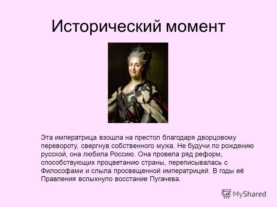 Исторический момент Эта императрица взошла на престол благодаря дворцовому перевороту, свергнув собственного мужа. Не будучи по рождению русской, она любила Россию. Она провела ряд реформ, способствующих процветанию страны, переписывалась с Философам
