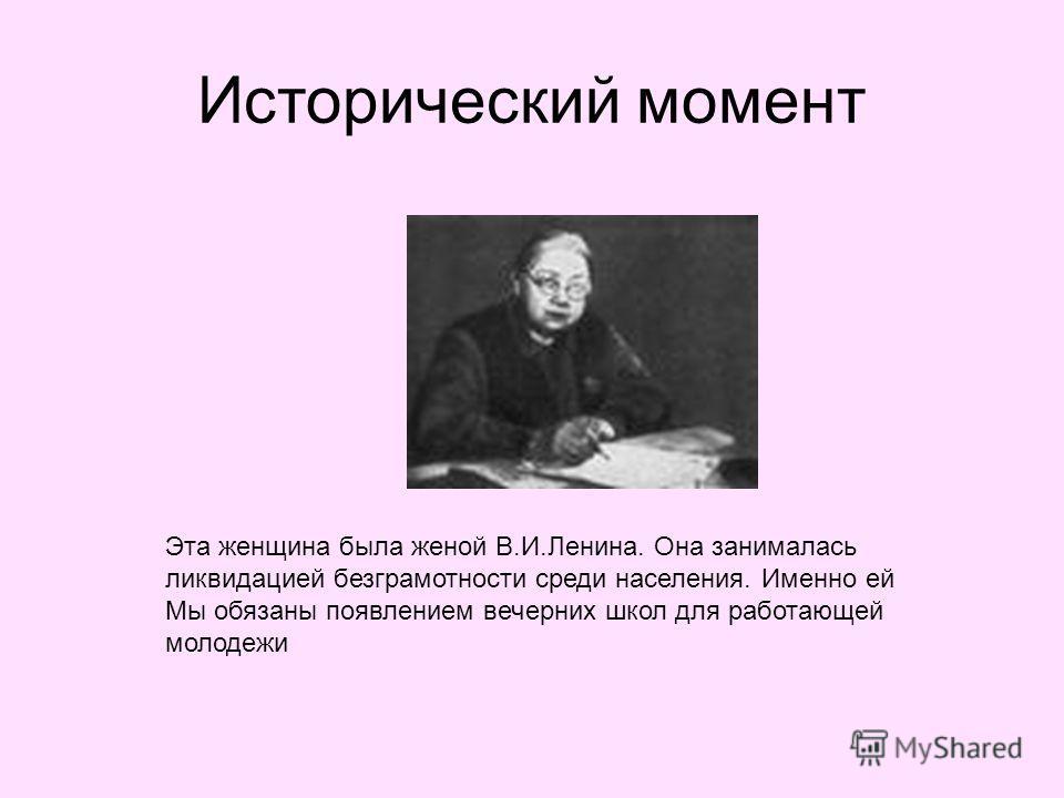 Исторический момент Эта женщина была женой В.И.Ленина. Она занималась ликвидацией безграмотности среди населения. Именно ей Мы обязаны появлением вечерних школ для работающей молодежи