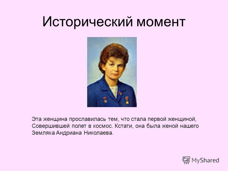 Исторический момент Эта женщина прославилась тем, что стала первой женщиной, Совершившей полет в космос. Кстати, она была женой нашего Земляка Андриана Николаева.