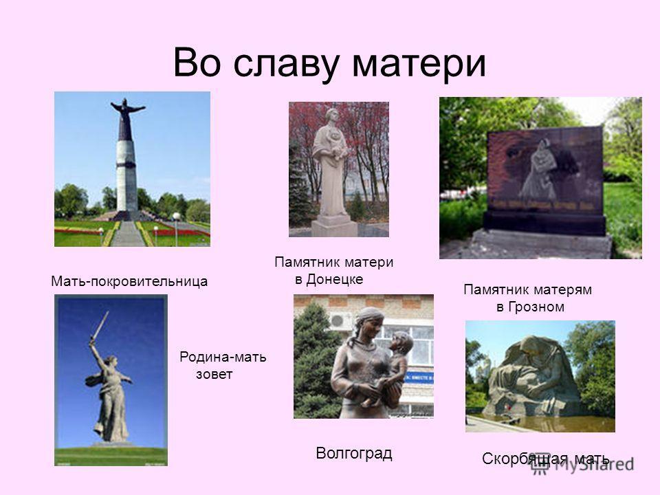 Во славу матери Мать-покровительница Памятник матери в Донецке Памятник матерям в Грозном Волгоград Родина-мать зовет Скорбящая мать