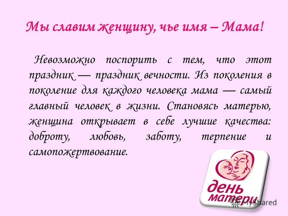 Мы славим женщину, чье имя – Мама! Невозможно поспорить с тем, что этот праздник праздник вечности. Из поколения в поколение для каждого человека мама самый главный человек в жизни. Становясь матерью, женщина открывает в себе лучшие качества: доброту