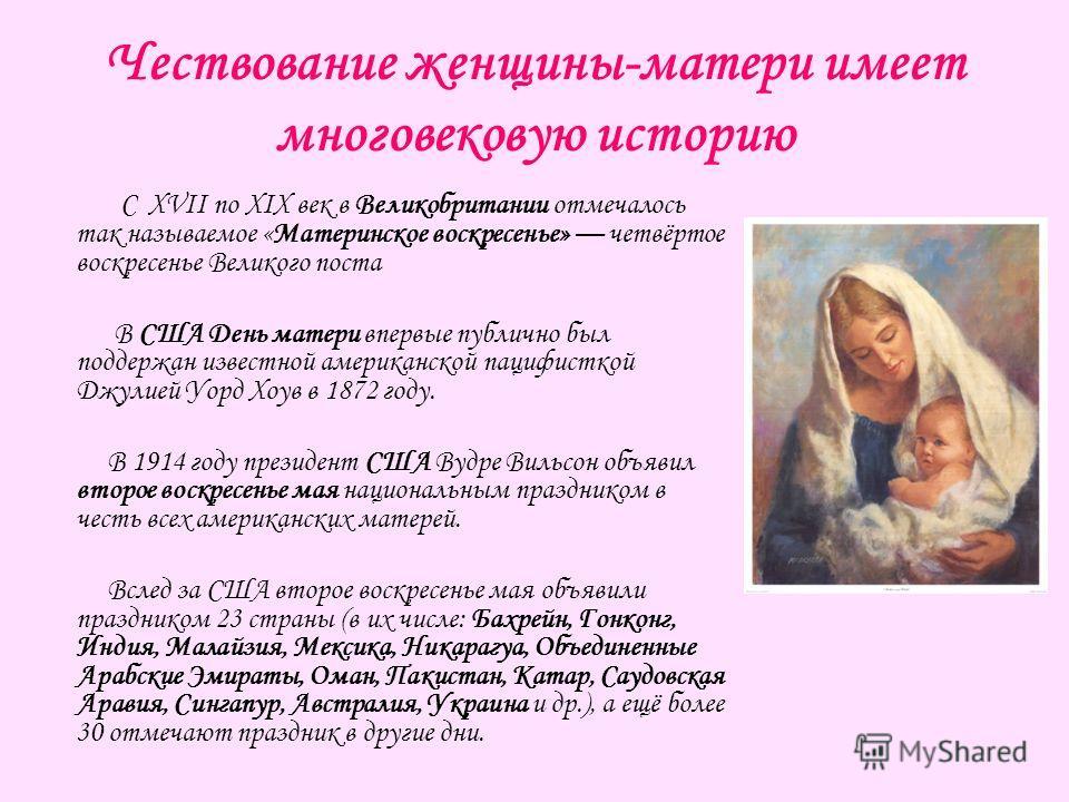 Чествование женщины-матери имеет многовековую историю С XVII по XIX век в Великобритании отмечалось так называемое «Материнское воскресенье» четвёртое воскресенье Великого поста В США День матери впервые публично был поддержан известной американской