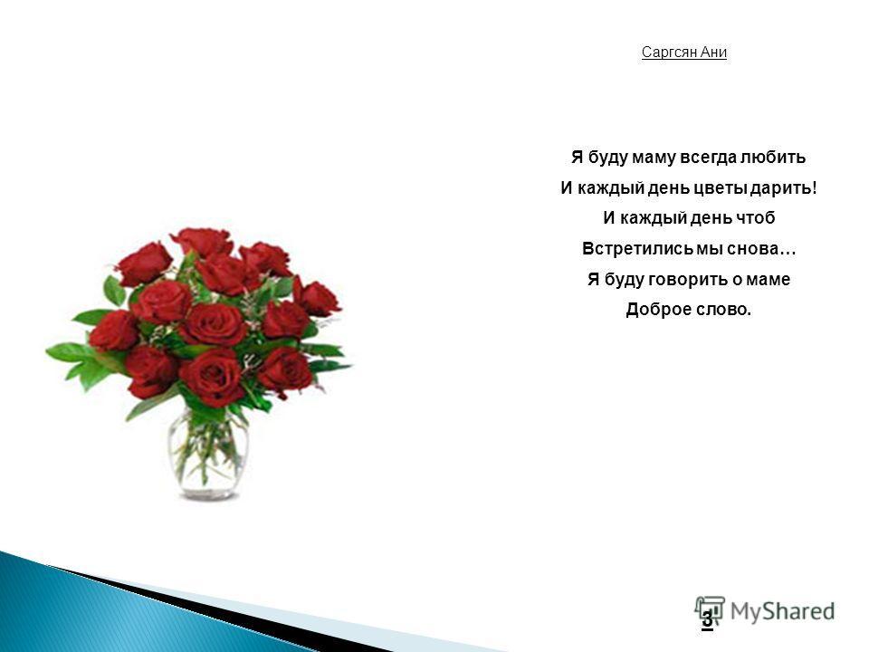 Я буду маму всегда любить И каждый день цветы дарить! И каждый день чтоб Встретились мы снова… Я буду говорить о маме Доброе слово. Саргсян Ани 3