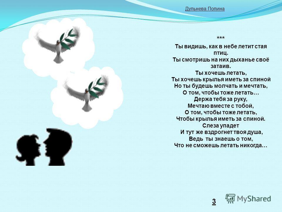 *** Ты видишь, как в небе летит стая птиц. Ты смотришь на них дыханье своё затаив. Ты хочешь летать, Ты хочешь крылья иметь за спиной Но ты будешь молчать и мечтать, О том, чтобы тоже летать… Держа тебя за руку, Мечтаю вместе с тобой, О том, чтобы то