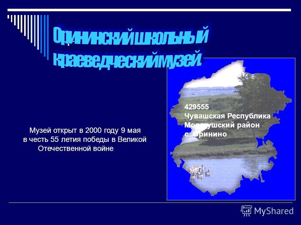 пр 429555 Чувашская Республика Моргаушский район c. Оринино Музей открыт в 2000 году 9 мая в честь 55 летия победы в Великой Отечественной войне