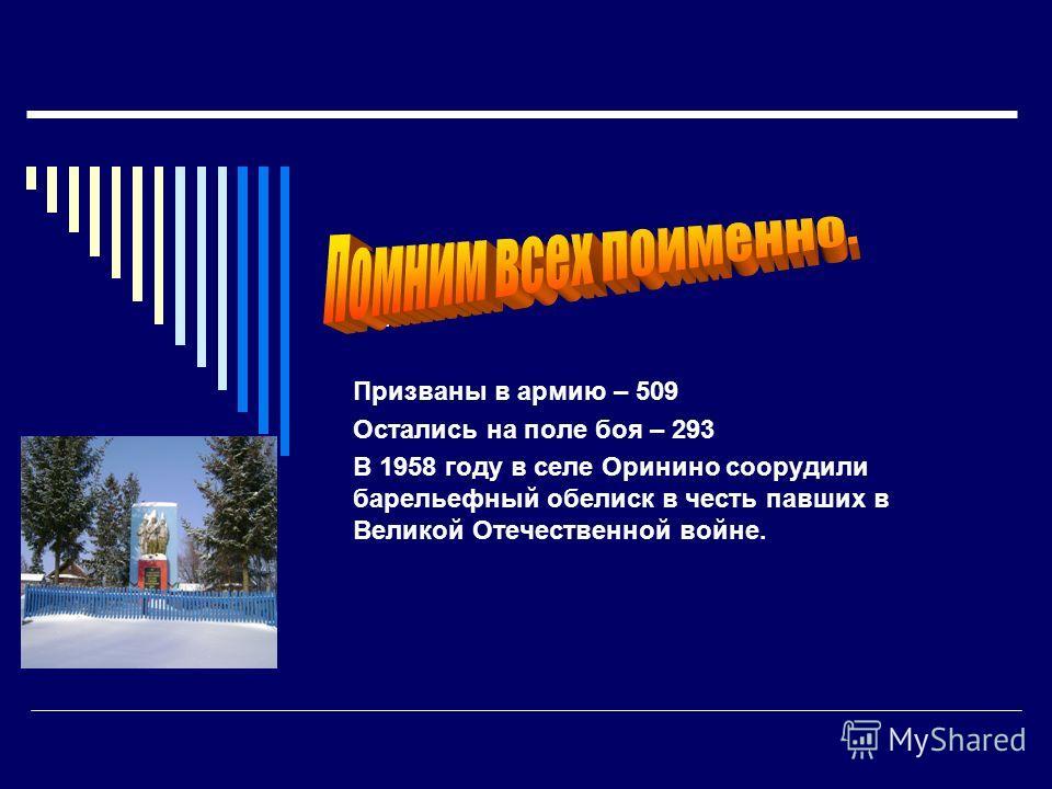 пр Призваны в армию – 509 Остались на поле боя – 293 В 1958 году в селе Оринино соорудили барельефный обелиск в честь павших в Великой Отечественной войне.