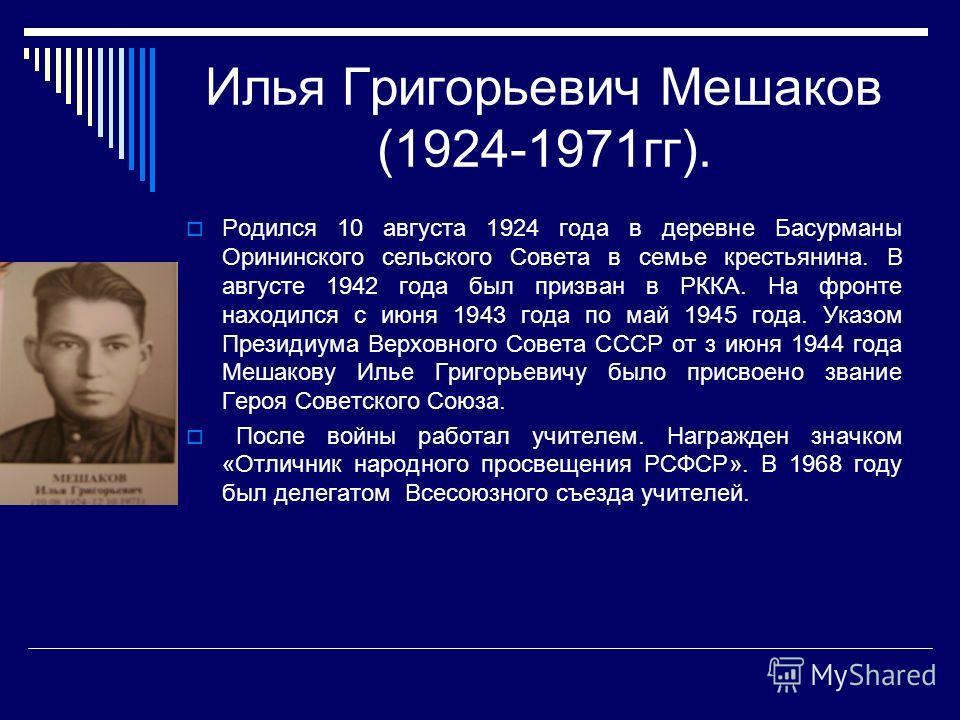 Илья Григорьевич Мешаков (1924-1971гг). Родился 10 августа 1924 года в деревне Басурманы Орининского сельского Совета в семье крестьянина. В августе 1942 года был призван в РККА. На фронте находился с июня 1943 года по май 1945 года. Указом Президиум