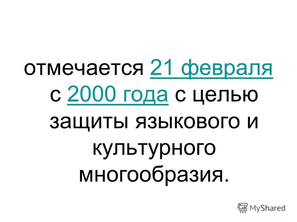 отмечается 21 февраля с 2000 года с целью защиты языкового и культурного многообразия.21 февраля2000 года