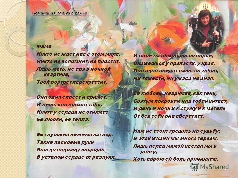 Номинация : стихи о семье Маме Никто не ждет нас в этом мире, Никто не вспомнит, не простит, Лишь мать, не спя в ночной квартире, Твой портрет перекрестит. Она одна спасет и примет, И лишь она поймет тебя. Ничто у сердца не отнимет Ее любви, ее тепла