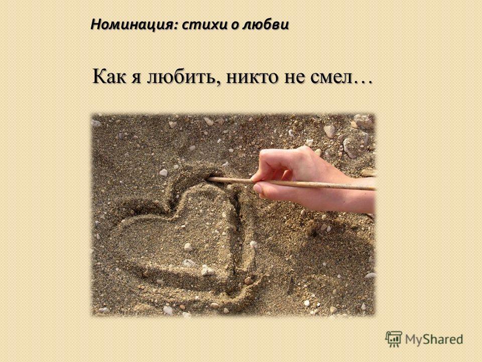 Номинация : стихи о любви Как я любить, никто не смел…