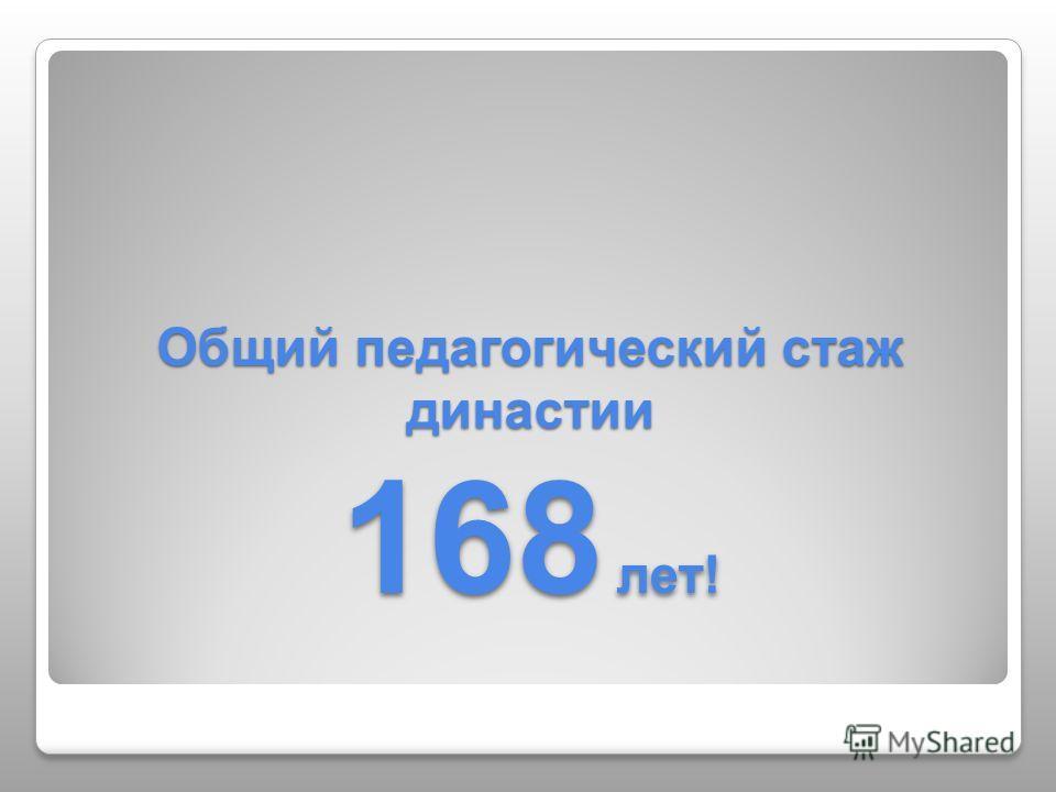 Общий педагогический стаж династии 168 лет!