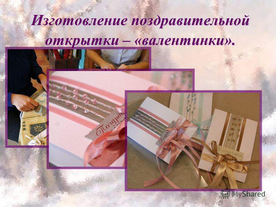 Изготовление поздравительной открытки – «валентинки».