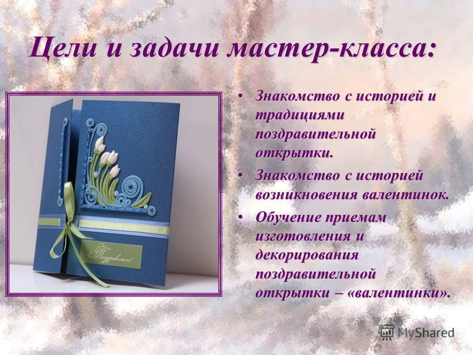 Цели и задачи мастер-класса: Знакомство с историей и традициями поздравительной открытки.Знакомство с историей и традициями поздравительной открытки. Знакомство с историей возникновения валентинок.Знакомство с историей возникновения валентинок. Обуче