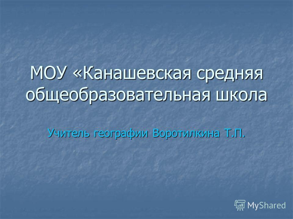 МОУ «Канашевская средняя общеобразовательная школа Учитель географии Воротилкина Т.П.