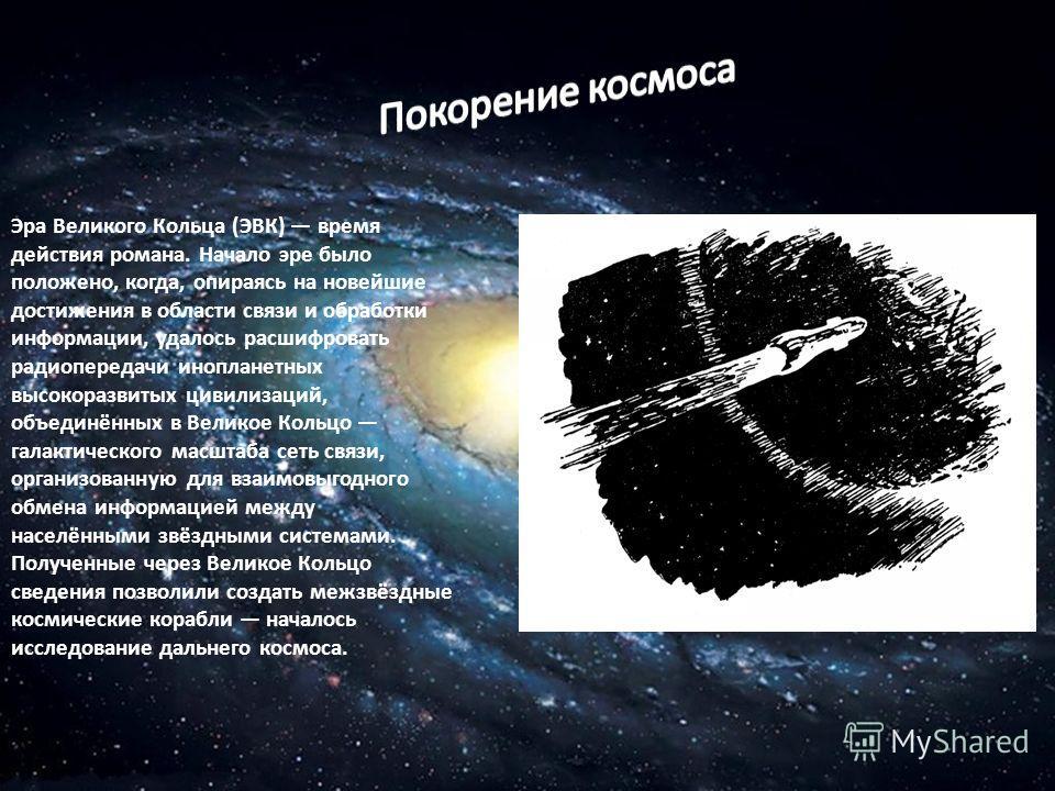 Эра Великого Кольца (ЭВК) время действия романа. Начало эре было положено, когда, опираясь на новейшие достижения в области связи и обработки информации, удалось расшифровать радиопередачи инопланетных высокоразвитых цивилизаций, объединённых в Велик