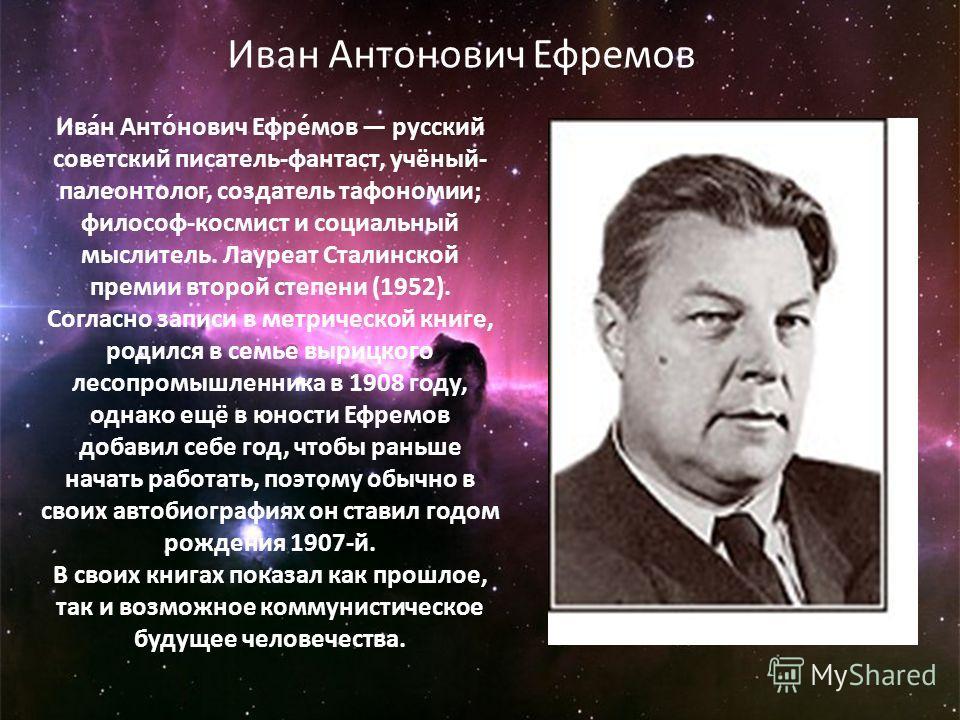 Ива́н Анто́нович Ефре́мов русский советский писатель-фантаст, учёный- палеонтолог, создатель тафономии; философ-космист и социальный мыслитель. Лауреат Сталинской премии второй степени (1952). Согласно записи в метрической книге, родился в семье выри