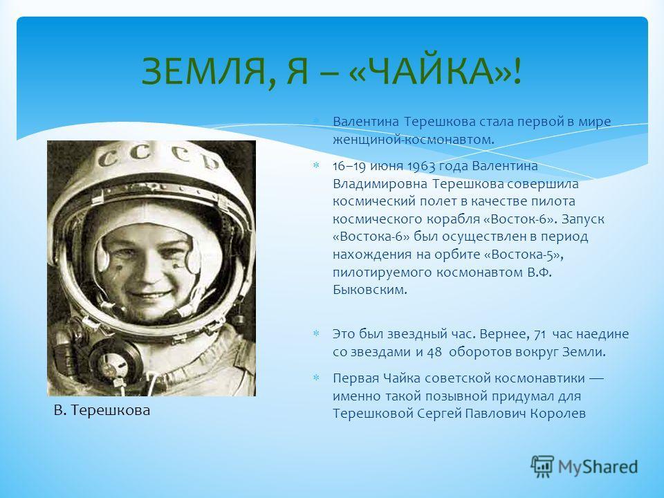 ЗЕМЛЯ, Я – «ЧАЙКА»! Валентина Терешкова стала первой в мире женщиной-космонавтом. 16–19 июня 1963 года Валентина Владимировна Терешкова совершила космический полет в качестве пилота космического корабля «Восток-6». Запуск «Востока-6» был осуществлен
