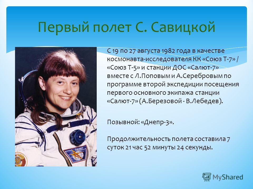 Первый полет С. Савицкой С 19 по 27 августа 1982 года в качестве космонавта-исследователя КК «Союз Т-7» / «Союз Т-5» и станции ДОС «Салют-7» вместе с Л.Поповым и А.Серебровым по программе второй экспедиции посещения первого основного экипажа станции