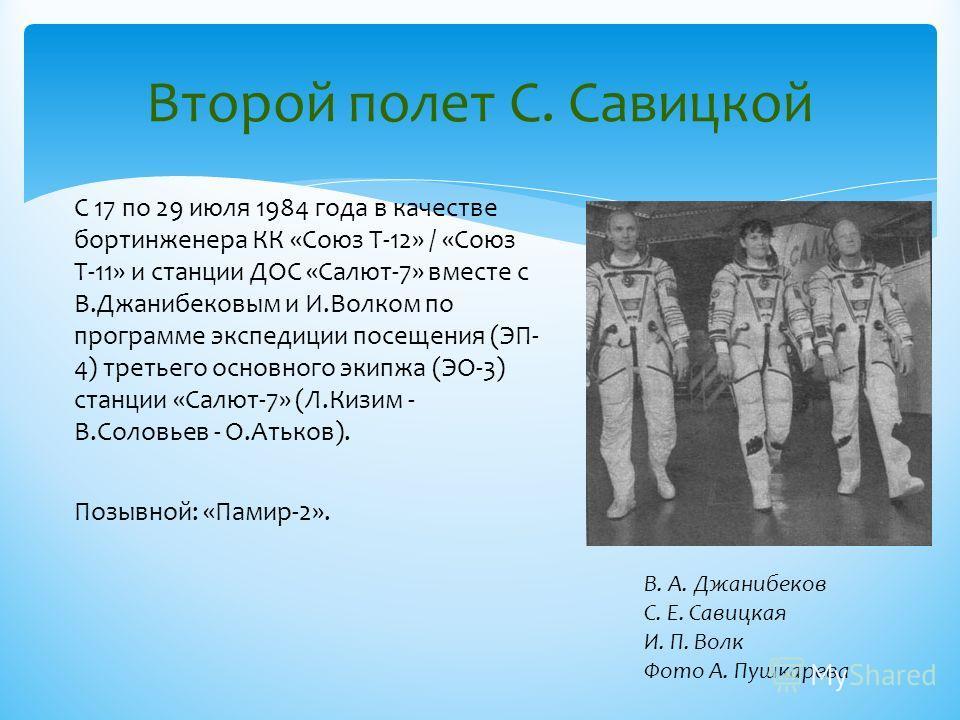 Второй полет С. Савицкой С 17 по 29 июля 1984 года в качестве бортинженера КК «Союз Т-12» / «Союз Т-11» и станции ДОС «Салют-7» вместе с В.Джанибековым и И.Волком по программе экспедиции посещения (ЭП- 4) третьего основного экипжа (ЭО-3) станции «Сал