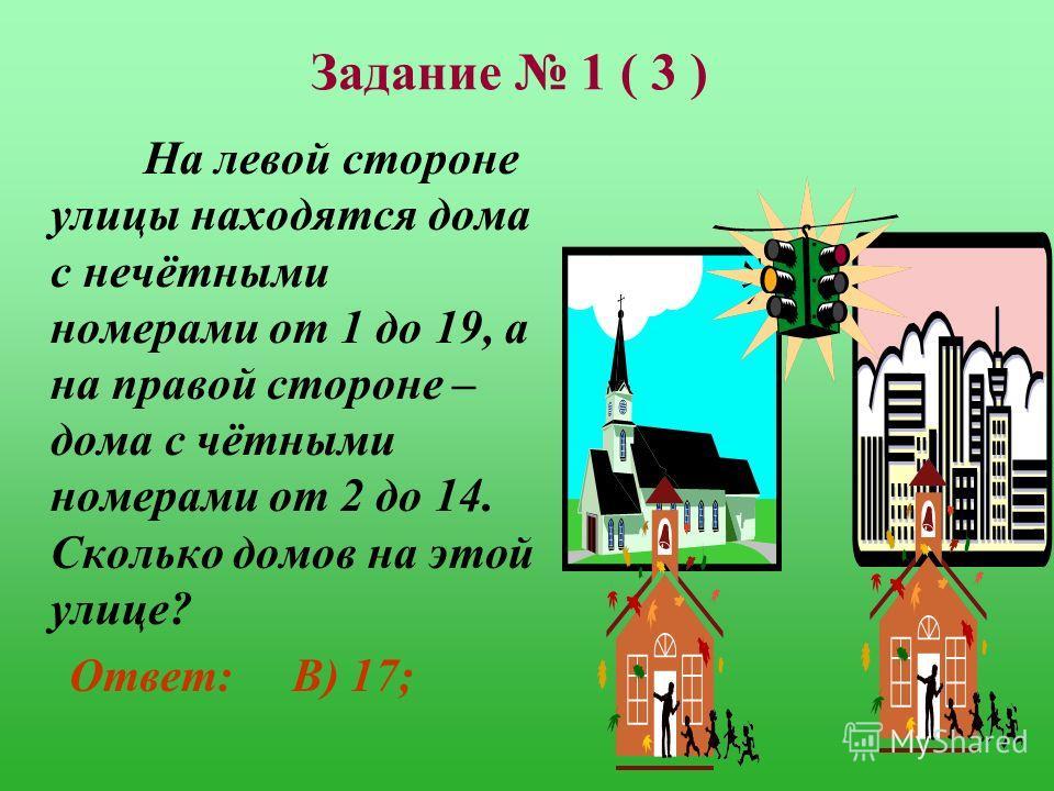 Задание 1 ( 3 ) На левой стороне улицы находятся дома с нечётными номерами от 1 до 19, а на правой стороне – дома с чётными номерами от 2 до 14. Сколько домов на этой улице? А) 16; В) 17; С) 18; Д) 19; Е) 33;