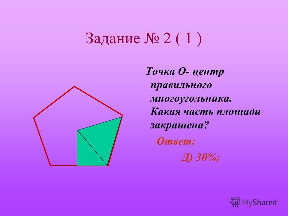 Задание 2 ( 1 ) Точка О- центр правильного многоугольника. Какая часть площади закрашена? А) 10%; В) 20%; С) 25%; Д) 30%; Е) 40%.