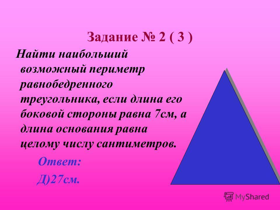 Задание 2 ( 3 ) Найти наибольший возможный периметр равнобедренного треугольника, если длина его боковой стороны равна 7см, а длина основания равна целому числу сантиметров. А) 14см; В) 15см; С)21см; Д)27см; Е)28см.