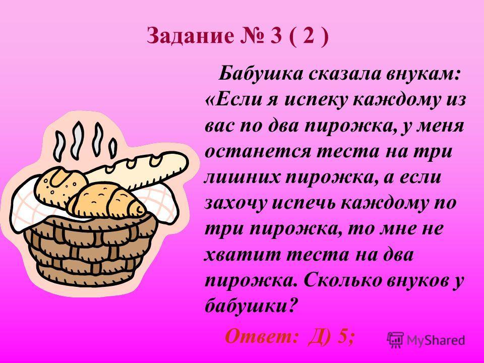Задание 3 ( 2 ) Бабушка сказала внукам: «Если я испеку каждому из вас по два пирожка, у меня останется теста на три лишних пирожка, а если захочу испечь каждому по три пирожка, то мне не хватит теста на два пирожка. Сколько внуков у бабушки? А) 2; В)