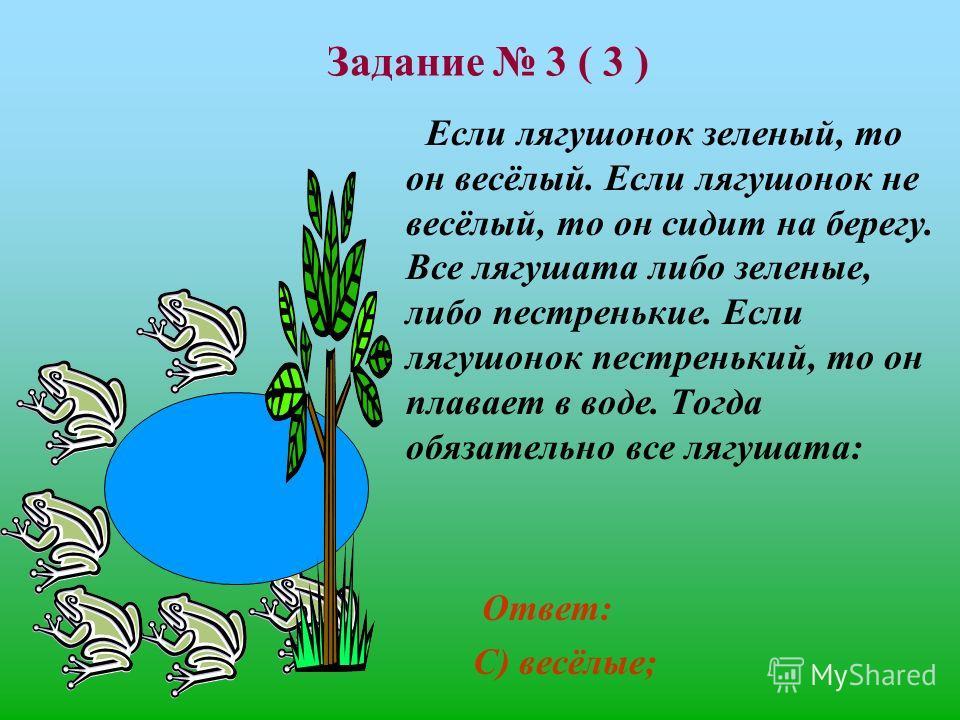 Задание 3 ( 3 ) Если лягушонок зеленый, то он весёлый. Если лягушонок не весёлый, то он сидит на берегу. Все лягушата либо зеленые, либо пестренькие. Если лягушонок пестренький, то он плавает в воде. Тогда обязательно все лягушата: А) пестренькие; В)