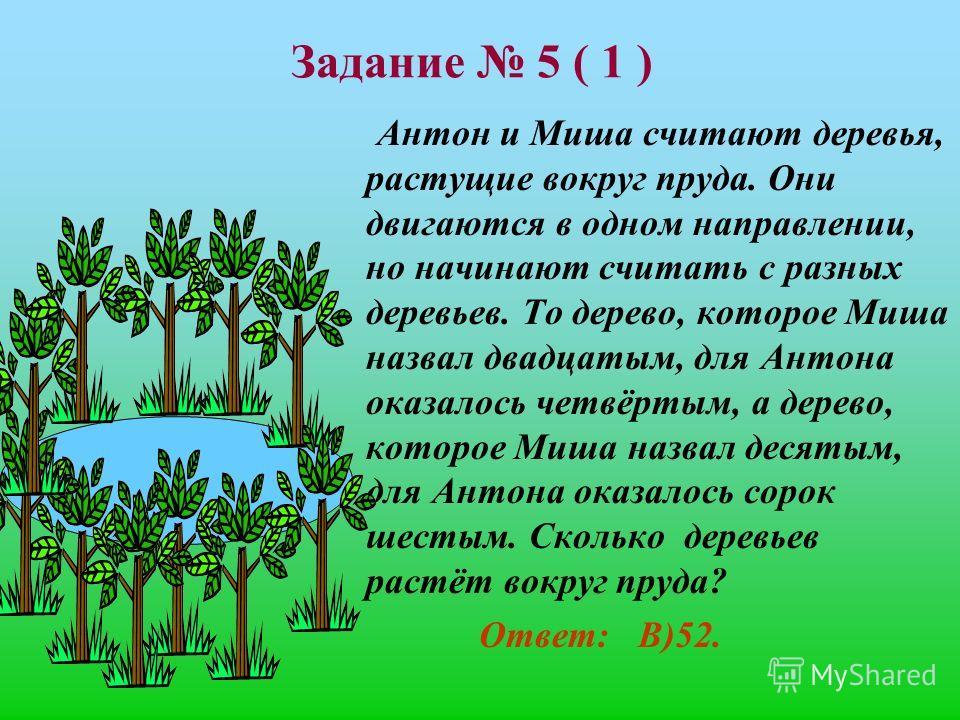 Задание 5 ( 1 ) Антон и Миша считают деревья, растущие вокруг пруда. Они двигаются в одном направлении, но начинают считать с разных деревьев. То дерево, которое Миша назвал двадцатым, для Антона оказалось четвёртым, а дерево, которое Миша назвал дес
