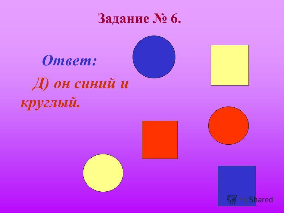 Задание 6. Если он синий, то круглый. Если он квадратный, то он красный. Он либо синий, либо жёлтый. Если он желтый, то он квадратный. Он либо квадратный, либо круглый. Тогда А) он красный и квадратный. В) он синий и квадратный. С) он красный и кругл