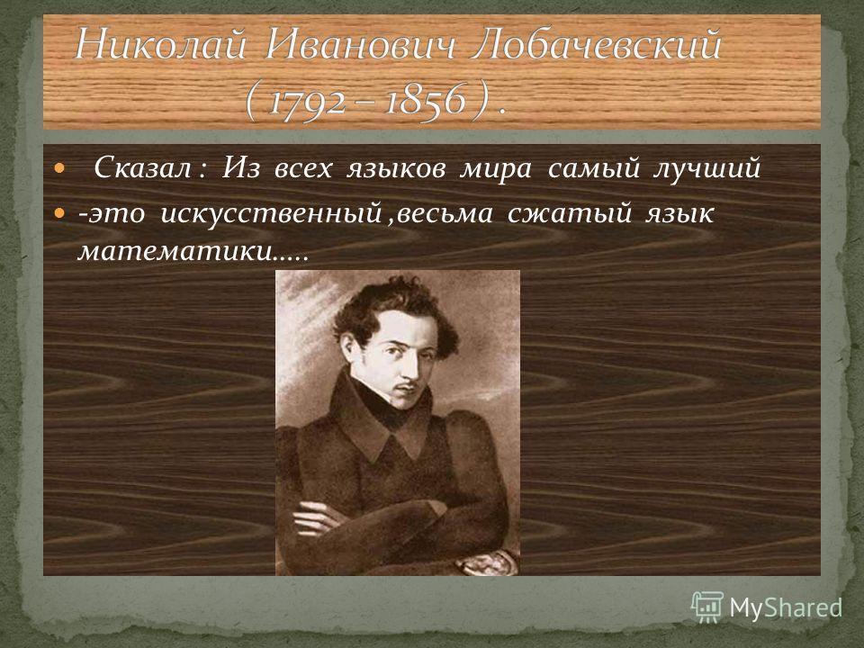 Сказал : Из всех языков мира самый лучший -это искусственный,весьма сжатый язык математики…..
